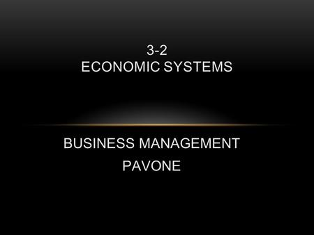 BUSINESS MANAGEMENT PAVONE 3-2 ECONOMIC SYSTEMS. INTRODUCTION Remember that no country has enough resources to satisfy all the wants of all people for.
