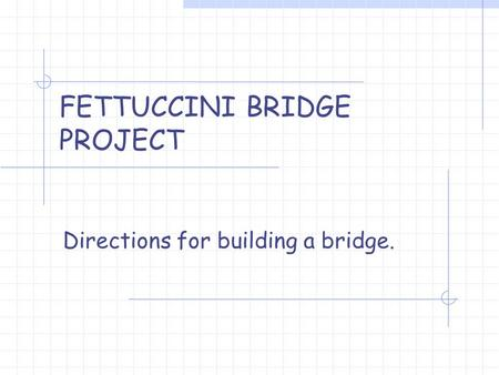 FETTUCCINI BRIDGE PROJECT Directions for building a bridge.