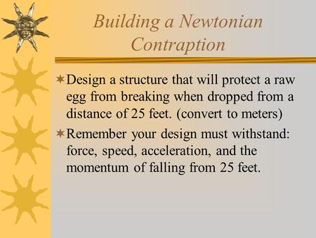 Building a Newtonian Contraption  Design a structure that will protect a raw egg from breaking when dropped from a distance of 25 feet. (convert to meters)
