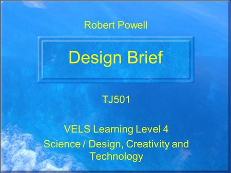 Design Brief TJ501 VELS Learning Level 4 Science / Design, Creativity and Technology Robert Powell.