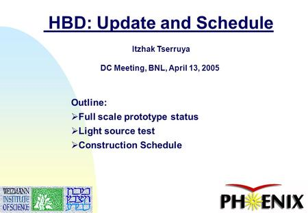 1 HBD: Update and Schedule Itzhak Tserruya DC Meeting, BNL, April 13, 2005 Outline:  Full scale prototype status  Light source test  Construction Schedule.