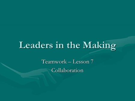Leaders in the Making Teamwork – Lesson 7 Collaboration.