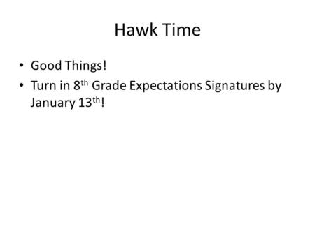 Hawk Time Good Things! Turn in 8 th Grade Expectations Signatures by January 13 th !