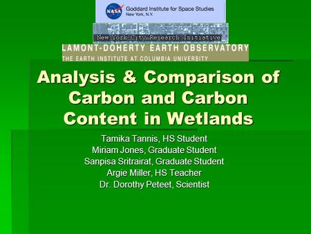 Analysis & Comparison of Carbon and Carbon Content in Wetlands Tamika Tannis, HS Student Miriam Jones, Graduate Student Sanpisa Sritrairat, Graduate Student.