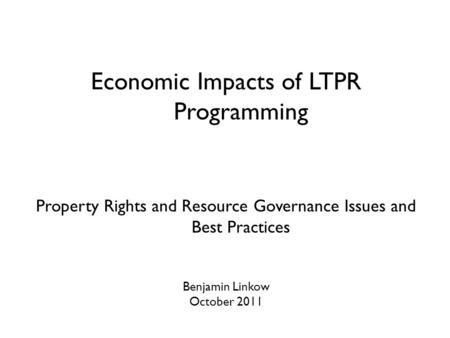 Economic Impacts of LTPR Programming Property Rights and Resource Governance Issues and Best Practices Benjamin Linkow October 2011.