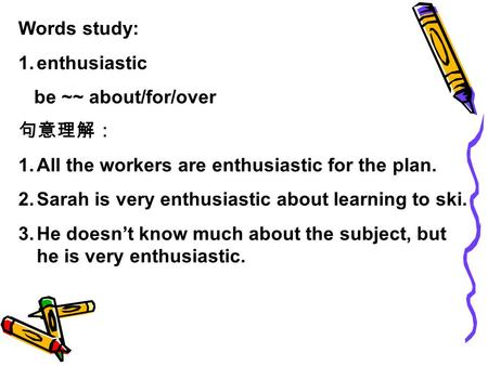Words study: 1.enthusiastic be ~~ about/for/over 句意理解: 1.All the workers are enthusiastic for the plan. 2.Sarah is very enthusiastic about learning to.