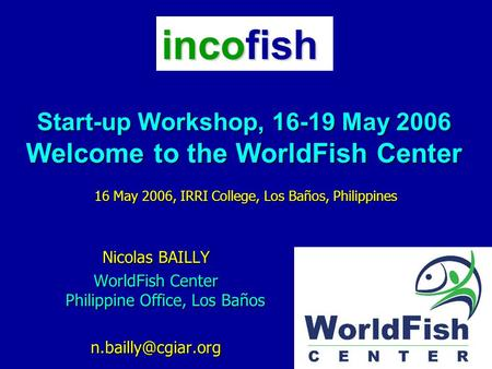 Start-up Workshop, 16-19 May 2006 Welcome to the WorldFish Center Nicolas BAILLY WorldFish Center Philippine Office, Los Baños 16 May.