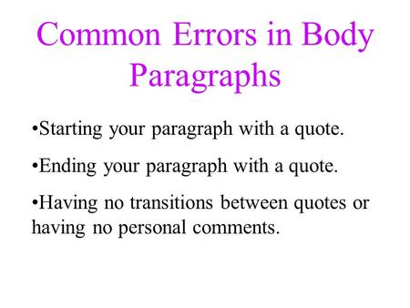 Common Errors in Body Paragraphs Starting your paragraph with a quote. Ending your paragraph with a quote. Having no transitions between quotes or having.