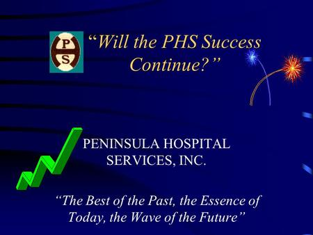 """Will the PHS Success Continue?"" PENINSULA HOSPITAL SERVICES, INC. ""The Best of the Past, the Essence of Today, the Wave of the Future"""