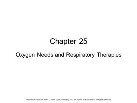 Chapter 25 Oxygen Needs and Respiratory Therapies All items and derived items © 2015, 2011 by Mosby, Inc., an imprint of Elsevier Inc. All rights reserved.