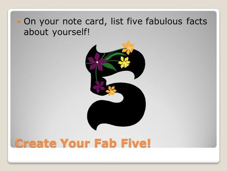 Create Your Fab Five! On your note card, list five fabulous facts about yourself!