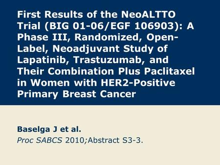 First Results of the NeoALTTO Trial (BIG 01-06/EGF 106903): A Phase III, Randomized, Open- Label, Neoadjuvant Study of Lapatinib, Trastuzumab, and Their.