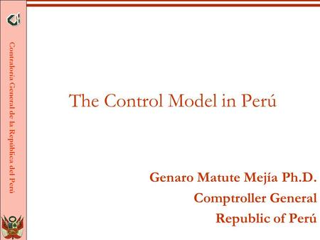 Contraloría General de la República del Perú The Control Model in Perú Genaro Matute Mejía Ph.D. Comptroller General Republic of Perú.