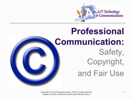 1 Safety, Copyright, and Fair Use Professional Communication: Copyright © Texas Education Agency, 2012. All rights reserved. Images and other multimedia.