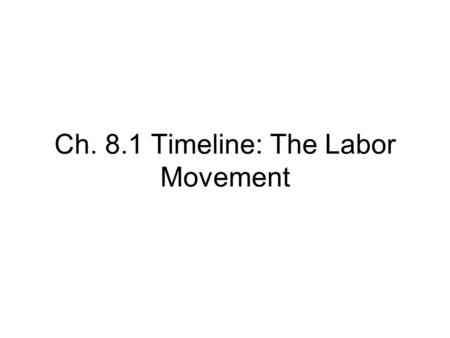 Ch. 8.1 Timeline: The Labor Movement. 1.In 1778….. 2.Until about 1820….. 3.During and after the Civil War….. 4.By the end of the Civil War, 2 types of.