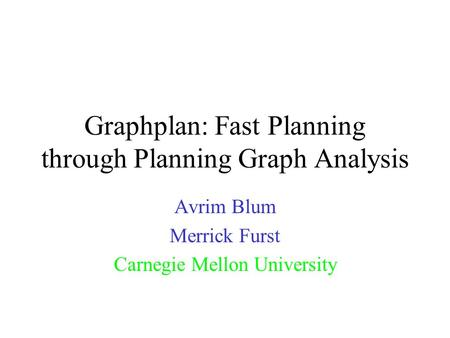 Graphplan: Fast Planning through Planning Graph Analysis Avrim Blum Merrick Furst Carnegie Mellon University.