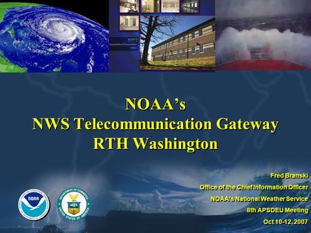 NOAA's NWS Telecommunication Gateway RTH Washington Fred Branski Office of the Chief Information Officer NOAA's National Weather Service 8th APSDEU Meeting.