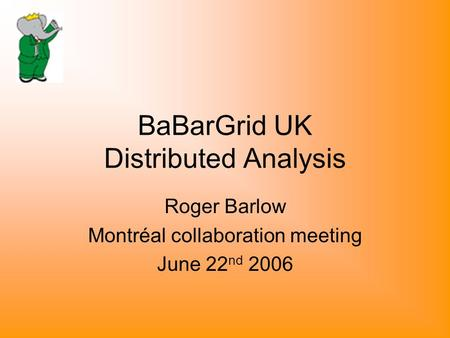 BaBarGrid UK Distributed Analysis Roger Barlow Montréal collaboration meeting June 22 nd 2006.