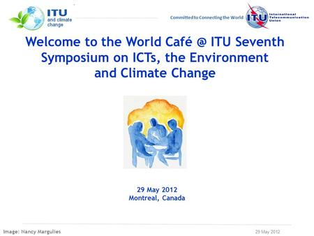 29 May 2012 Committed to Connecting the World Welcome to the World ITU Seventh Symposium on ICTs, the Environment and Climate Change 29 May 2012.