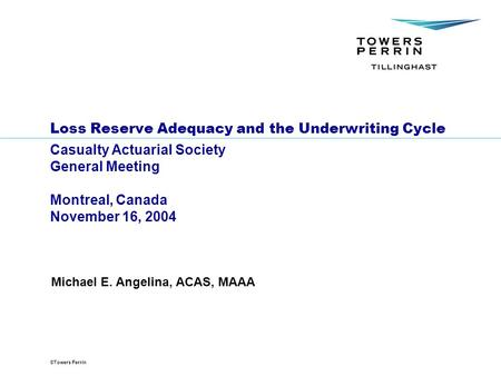 ©Towers Perrin Loss Reserve Adequacy and the Underwriting Cycle Casualty Actuarial Society General Meeting Montreal, Canada November 16, 2004 Michael E.