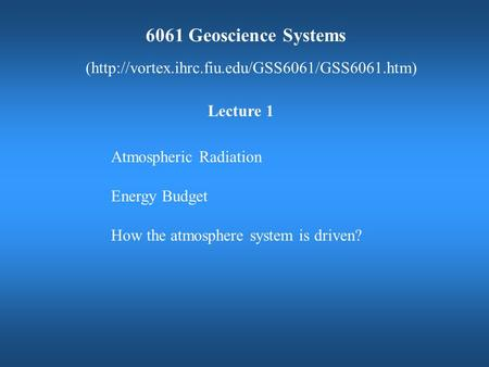6061 Geoscience Systems (http://vortex.ihrc.fiu.edu/GSS6061/GSS6061.htm) Atmospheric Radiation Energy Budget How the atmosphere system is driven? Lecture.