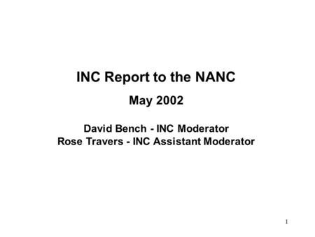 1 INC Report to the NANC May 2002 David Bench - INC Moderator Rose Travers - INC Assistant Moderator.