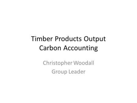 Timber Products Output Carbon Accounting Christopher Woodall Group Leader.