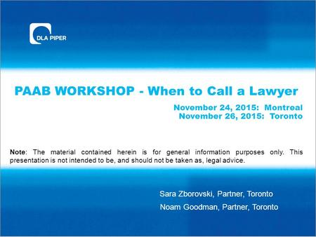 PAAB WORKSHOP - When to Call a Lawyer November 24, 2015: Montreal November 26, 2015: Toronto Sara Zborovski, Partner, Toronto Note: The material contained.