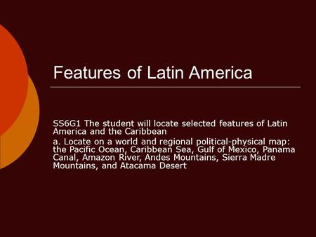 Features of Latin America SS6G1 The student will locate selected features of Latin America and the Caribbean a. Locate on a world and regional political-physical.