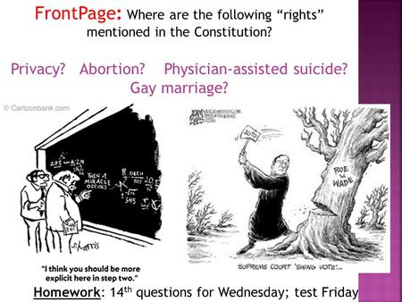 "Homework: 14 th questions for Wednesday; test Friday FrontPage: Where are the following ""rights"" mentioned in the Constitution? Privacy? Abortion? Physician-assisted."