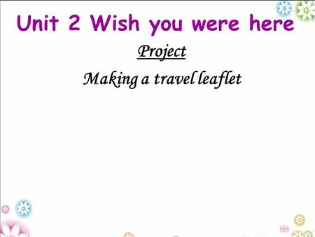 Unit 2 Wish you were here Project Making a travel leaflet.