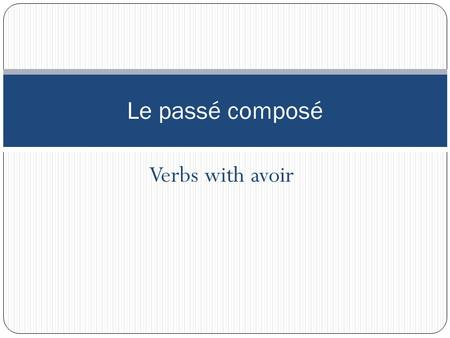 Verbs with avoir Le passé composé. The past tense is made of two verbs. In most cases, the first verb is a form of avoir (this is called the auxiliary).