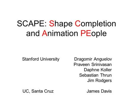 SCAPE: Shape Completion and Animation PEople Stanford University Dragomir Anguelov Praveen Srinivasan Daphne Koller Sebastian Thrun Jim Rodgers UC, Santa.