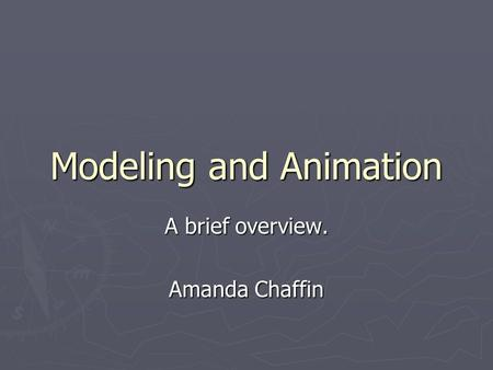 Modeling and Animation A brief overview. Amanda Chaffin.