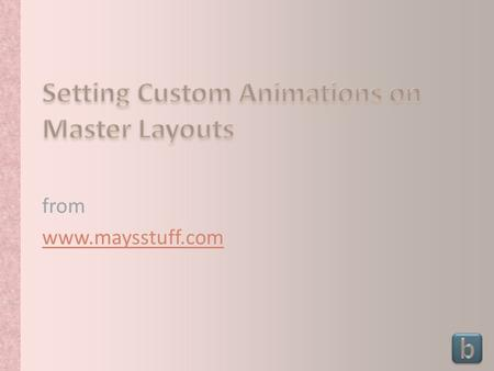 From www.maysstuff.com. All bulleted text should have the same animation effect Animations can now be set on individual layout masters Animations set.
