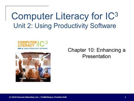 Computer Literacy for IC 3 Unit 2: Using Productivity Software Chapter 10: Enhancing a Presentation © 2010 Pearson Education, Inc. | Publishing as Prentice.
