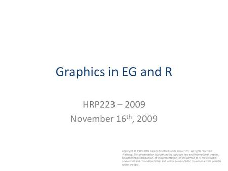 1 Graphics in EG and R HRP223 – 2009 November 16 th, 2009 Copyright © 1999-2009 Leland Stanford Junior University. All rights reserved. Warning: This presentation.