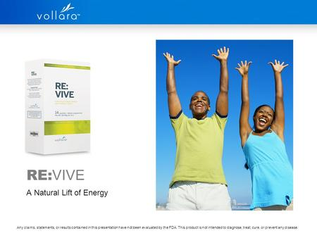 RE: VIVE A Natural Lift of Energy Any claims, statements, or results contained in this presentation have not been evaluated by the FDA. This product is.
