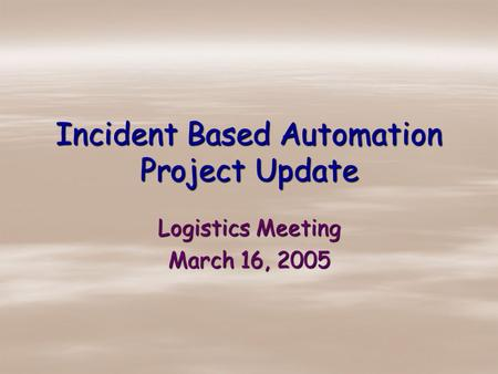 Incident Based Automation Project Update Logistics Meeting March 16, 2005.
