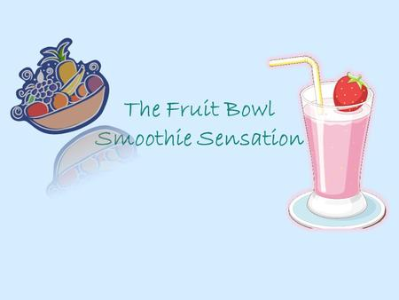 The Fruit Bowl Smoothie Sensation. Mission Statement The Fruit Bowl seeks to serve nutritious smoothies to all lifestyles using only fresh organic ingredients.