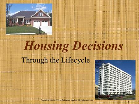 Housing Decisions Through the Lifecycle Copyright 2011 © Texas Education Agency. All rights reserved. 1.