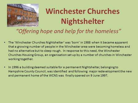 "Winchester Churches Nightshelter ""Offering hope and help for the homeless"" The 'Winchester Churches Nightshelter' was 'born' in 1988 when it became apparent."