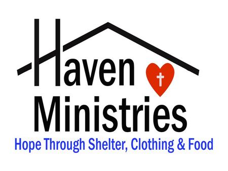 Haven Ministries Mission : A Coalition of Christian Churches providing Shelter, Food, and Clothing Showing the Love of Jesus by providing for practical.
