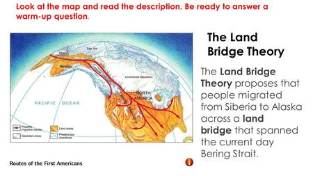 The Land Bridge Theory The Land Bridge Theory proposes that people migrated from Siberia to Alaska across a land bridge that spanned the current day Bering.