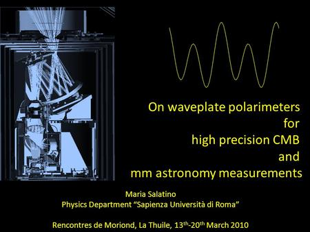 "On waveplate polarimeters for high precision CMB and mm astronomy measurements Maria Salatino Physics Department ""Sapienza Università di Roma"" Rencontres."