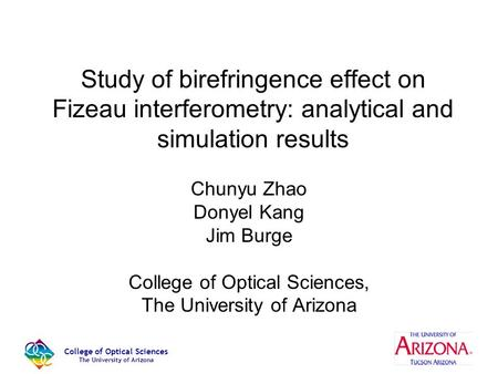 College of Optical Sciences The University of Arizona Study of birefringence effect on Fizeau interferometry: analytical and simulation results Chunyu.