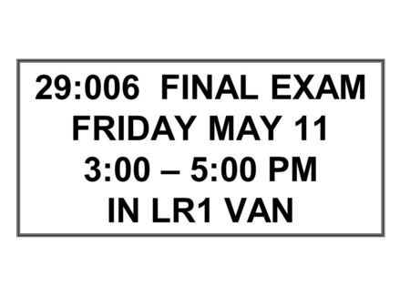 29:006 FINAL EXAM FRIDAY MAY 11 3:00 – 5:00 PM IN LR1 VAN.