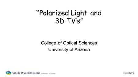 "PolarizedLight ""Polarized Light and 3D TV's"" College of Optical Sciences University of Arizona Funfest 2012."