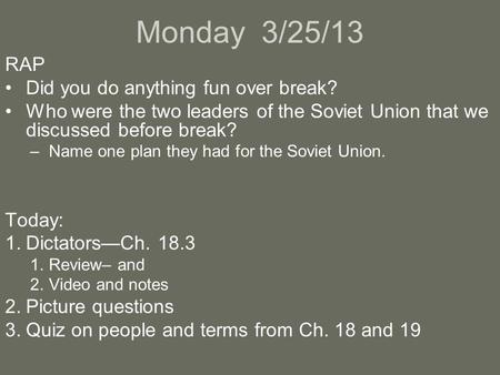 Monday 3/25/13 RAP Did you do anything fun over break? Who were the two leaders of the Soviet Union that we discussed before break? –Name one plan they.