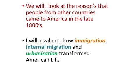 We will: look at the reason's that people from other countries came to America in the late 1800's. I will: evaluate how immigration, internal migration.